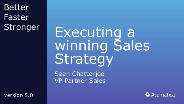 Executing a winning Sales Strategy Sean Chatterjee VP Partner Sales Better Faster Stronger Version 5.0