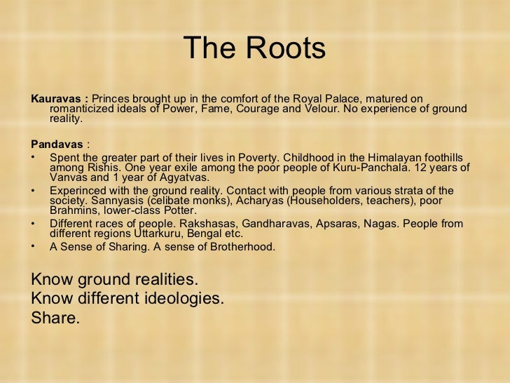 The Roots <ul><li>Kauravas :  Princes brought up in the comfort of the Royal Palace, matured on romanticized ideals of Pow...