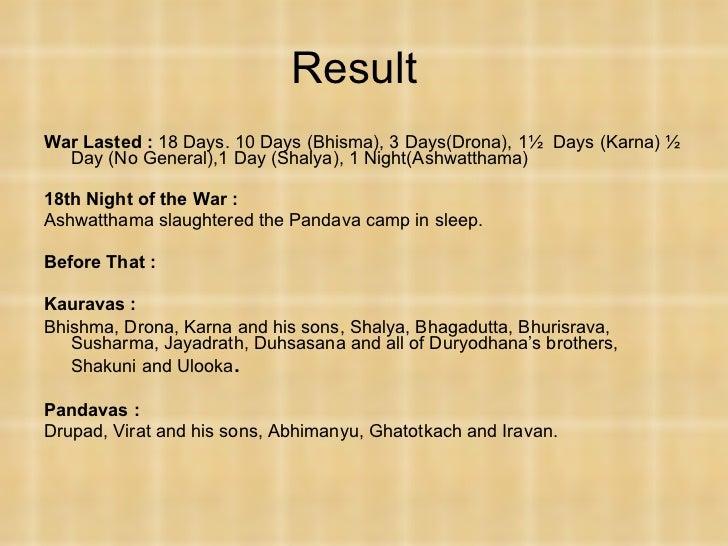 Result <ul><li>War Lasted :  18 Days. 10 Days (Bhisma), 3 Days(Drona), 1½  Days (Karna) ½ Day (No General),1 Day (Shalya),...