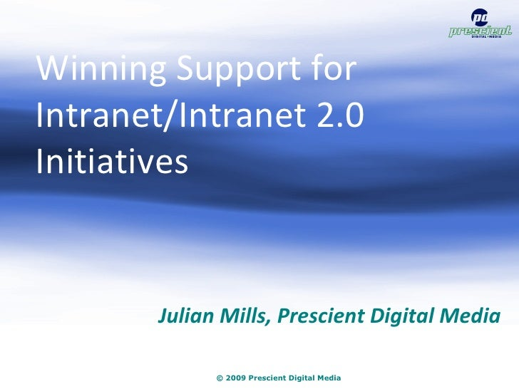 © 2009 Prescient Digital Media Julian Mills, Prescient Digital Media Winning Support for Intranet/Intranet 2.0 Initiatives