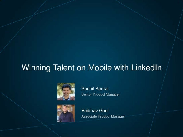 Winning Talent on Mobile with LinkedIn Sachit Kamat Senior Product Manager  Vaibhav Goel Associate Product Manager