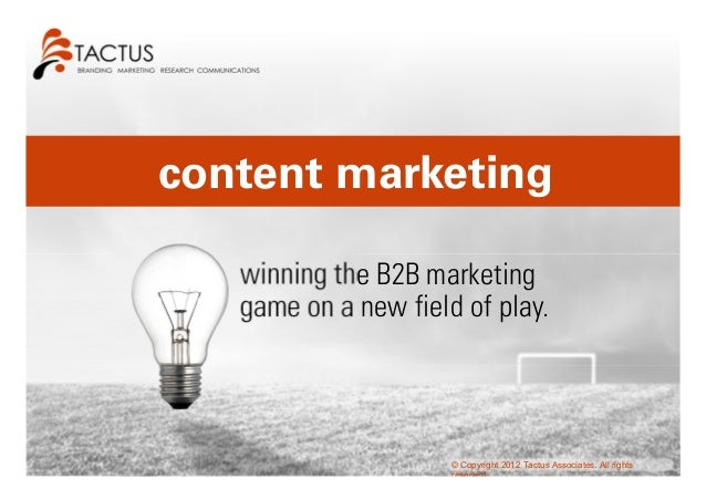 content marketing   winning the B2B marketing   game on a new field of play.                      © Copyright 2012 Tactus ...