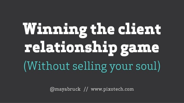 Winning the client relationship game (Without selling your soul) @mayabruck // www.pixotech.com