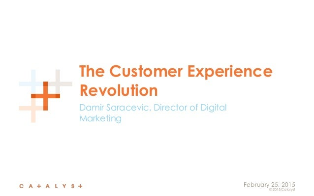 © 2015 Catalyst February 25, 2015 The Customer Experience Revolution Damir Saracevic, Director of Digital Marketing