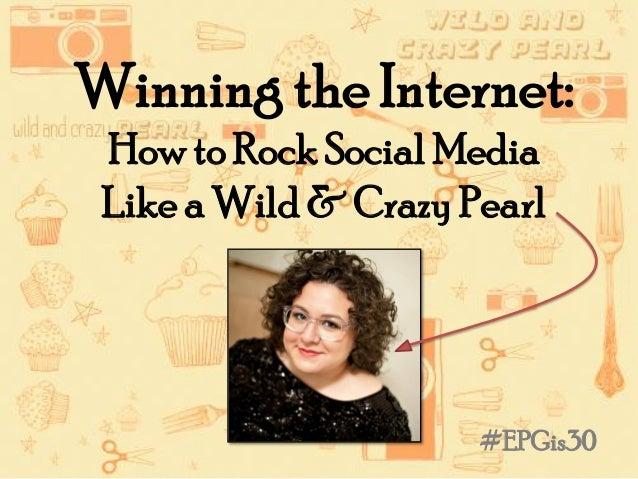 Winning the Internet:How to Rock Social MediaLike a Wild & Crazy Pearl#EPGis30