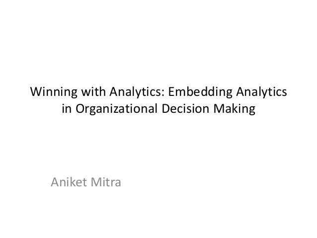 Winning with Analytics: Embedding Analytics    in Organizational Decision Making   Aniket Mitra