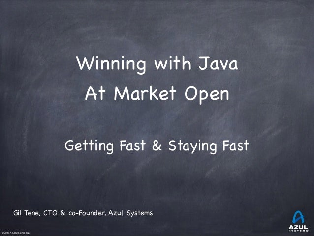 ©2013 Azul Systems, Inc.           Winning with Java  At Market Open  Getting Fast & Staying Fast  Gil Tene, CTO & c...