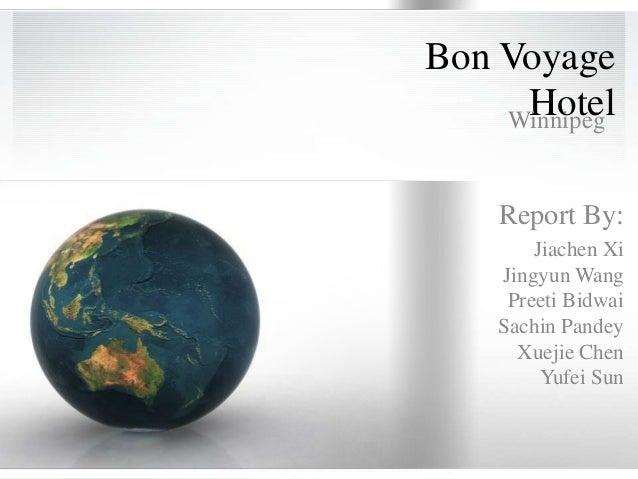 Bon Voyage     Hotel    Winnipeg    Report By:        Jiachen Xi    Jingyun Wang     Preeti Bidwai    Sachin Pandey      X...