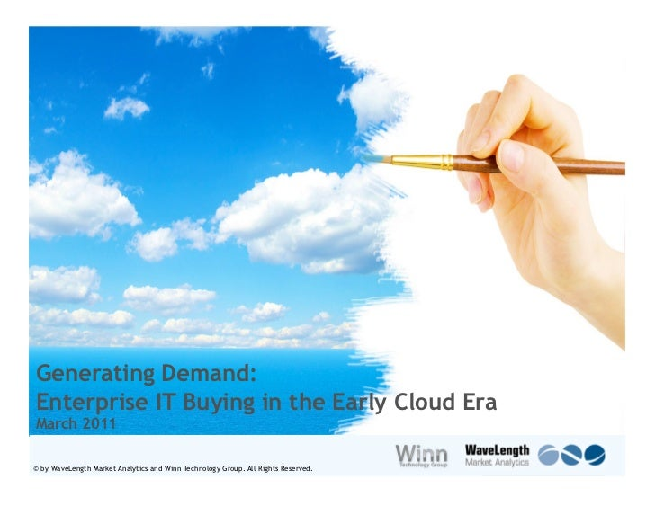 Generating Demand:Enterprise IT Buying in the Early Cloud EraMarch 2011© by WaveLength Market Analytics and Winn Technolog...