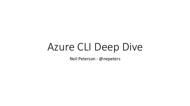 Azure CLI Deep Dive Neil Peterson - @nepeters