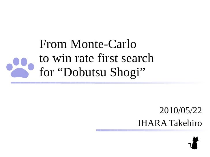 """From Monte-Carlo to win rate first search for """"Dobutsu Shogi""""                          2010/05/22                     IHAR..."""