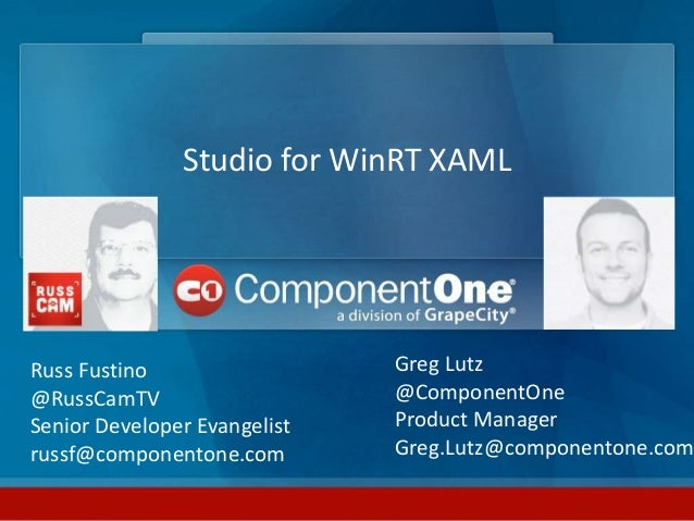 Studio for WinRT XAML Russ Fustino @RussCamTV Senior Developer Evangelist russf@componentone.com Greg Lutz @ComponentOne P...