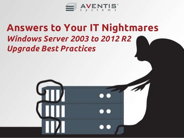 Answers to Your IT Nightmares - Windows Server 2003 to 2012 R2 Upgrad…