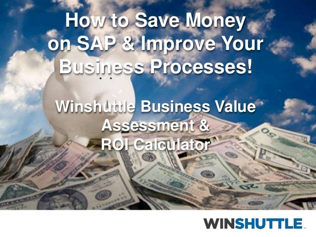 How to Save Money on SAP & Improve Your Business Processes! Winshuttle Business Value Assessment & ROI Calculator  1