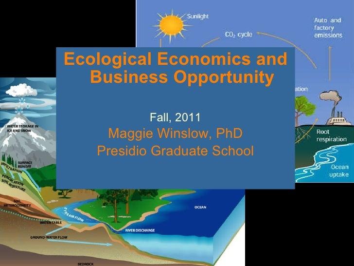 <ul><li>Ecological Economics and Business Opportunity </li></ul><ul><li>Fall, 2011 </li></ul><ul><li>Maggie Winslow, PhD <...