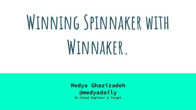 Winning Spinnaker with Winnaker. Medya Ghazizadeh @medyadaily Sr.Cloud Engineer @ Target