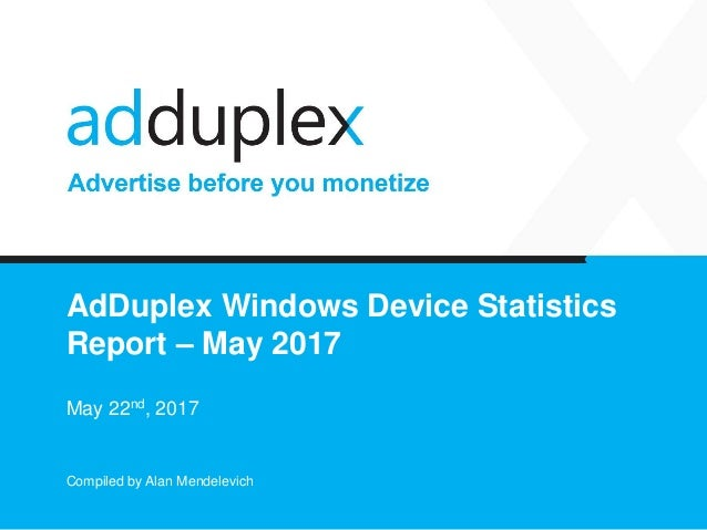 AdDuplex Windows Device Statistics Report – May 2017 May 22nd, 2017 Compiled by Alan Mendelevich