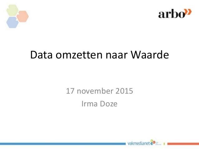 Data omzetten naar Waarde 17 november 2015 Irma Doze