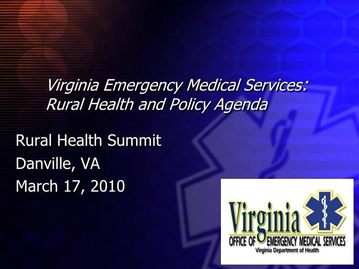 Virginia Emergency Medical Services:    Rural Health and Policy Agenda  Rural Health Summit Danville, VA March 17, 2010