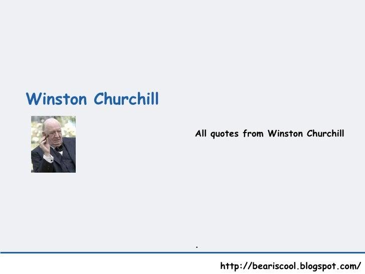 Winston Churchill   http://beariscool.blogspot.com/ All quotes from Winston Churchill .