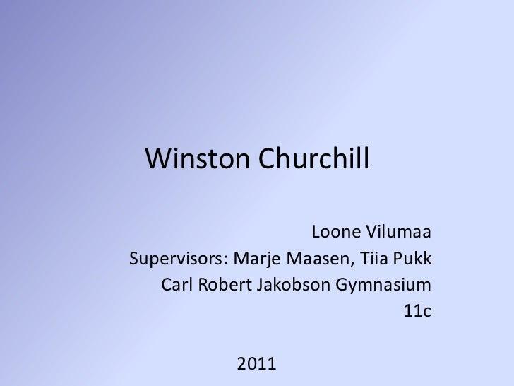 Winston Churchill<br />Loone Vilumaa<br />Supervisors: Marje Maasen, Tiia Pukk<br />Carl Robert Jakobson Gymnasium<br />11...