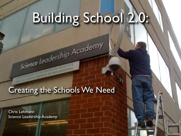 Building School 2.0:    Creating the Schools We Need  Chris Lehmann Science Leadership Academy