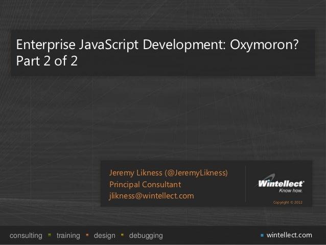 Enterprise JavaScript Development: Oxymoron? Part 2 of 2                            Jeremy Likness (@JeremyLikness)       ...