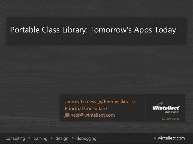 Portable Class Library: Tomorrows Apps Today                            Jeremy Likness (@JeremyLikness)                   ...