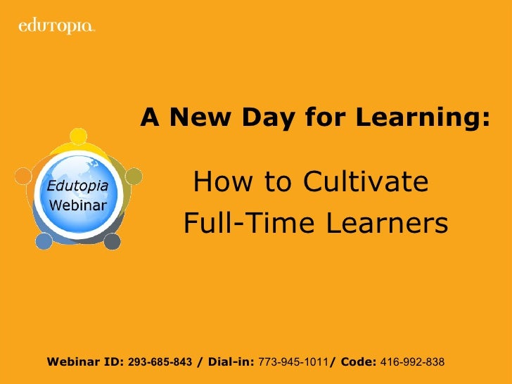 A New Day for Learning:   How to Cultivate  Full-Time Learners Webinar ID:  293-685-843  / Dial-in:  773-945-1011 / Code: ...