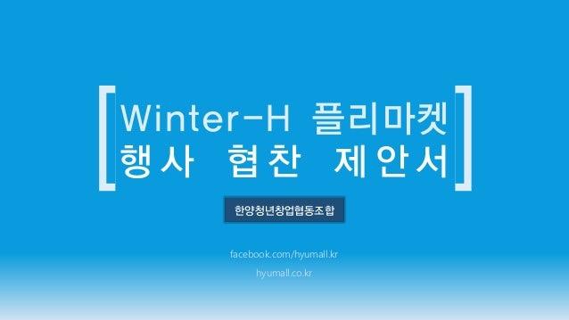 한양청년창업협동조합 facebook.com/hyumall.kr hyumall.co.kr Winter-H 플리마켓 행 사 협 찬 제 안 서