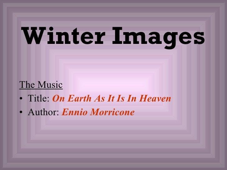 Winter Images <ul><li>The Music   </li></ul><ul><li>Title:  On Earth As It Is In Heaven </li></ul><ul><li>Author:  Ennio M...
