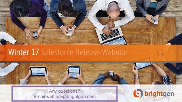 Winter 17 Salesforce Release Webinar Any questions? Email webinar@brightgen.com