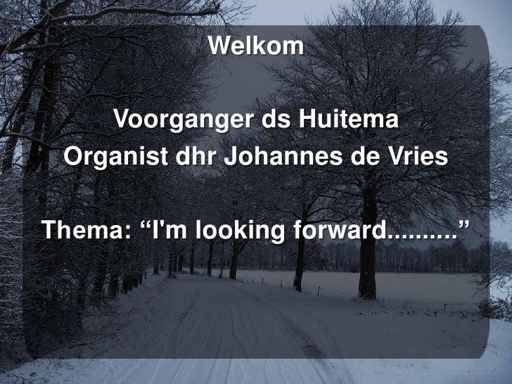"Welkom<br />Voorganger ds Huitema<br />Organist dhr Johannes de Vries<br />Thema: ""I'mlooking forward..........""<br />"