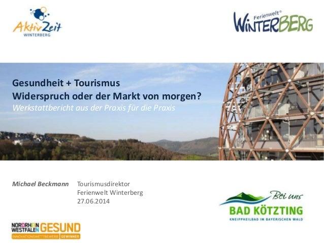 Michael Beckmann Tourismusdirektor Ferienwelt Winterberg 27.06.2014 Gesundheit + Tourismus Widerspruch oder der Markt von ...