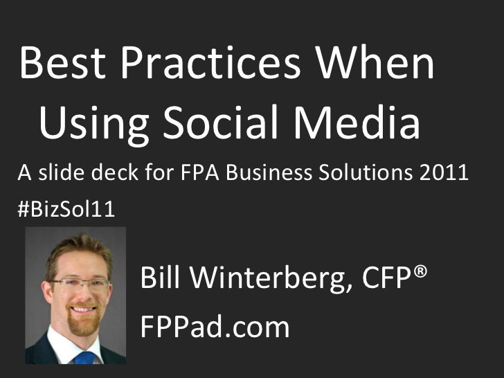 Best Practices When Using Social Media A slide deck for FPA Business Solutions 2011 #BizSol11 Bill Winterberg, CFP®  FPPad...