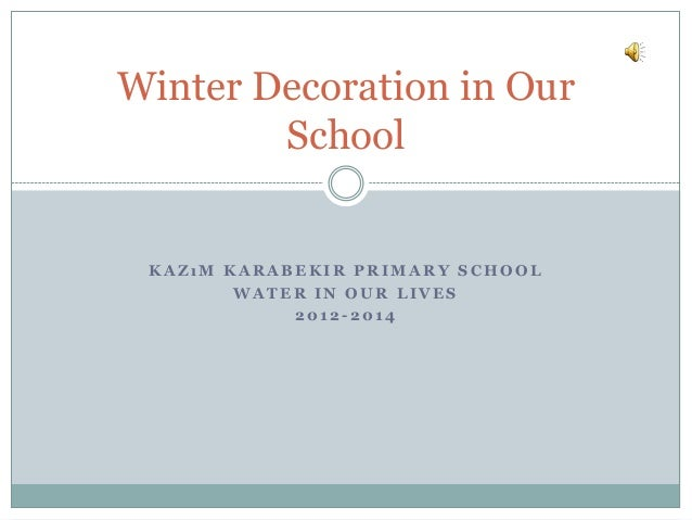Winter Decoration in Our School  KAZıM KARABEKIR PRIMARY SCHOOL WATER IN OUR LIVES 2012-2014