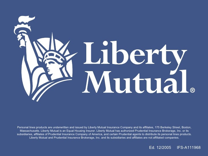 Ed. 12/2005  IFS-A111968 Personal lines products are underwritten and issued by Liberty Mutual Insurance Company and its a...
