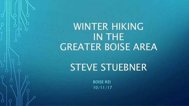 WINTER HIKING IN THE GREATER BOISE AREA STEVE STUEBNER BOISE REI 10/11/17