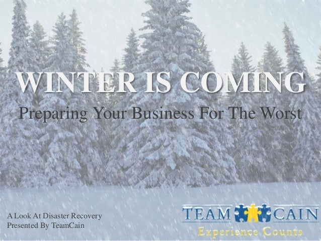 WINTER IS COMING Preparing Your Business For The Worst  A Look At Disaster Recovery Presented By TeamCain