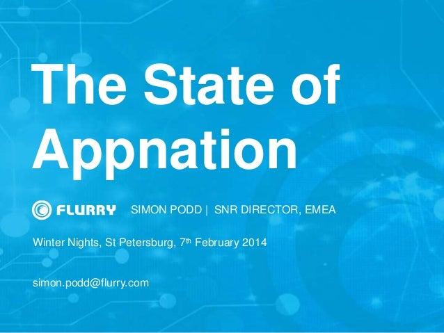 The State of Appnation SIMON PODD   SNR DIRECTOR, EMEA Winter Nights, St Petersburg, 7th February 2014 simon.podd@flurry.c...
