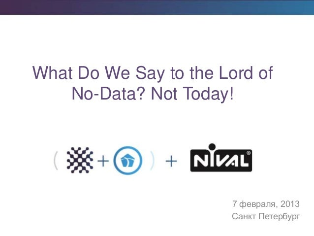 7 февраля, 2013 Санкт Петербург What Do We Say to the Lord of No-Data? Not Today!