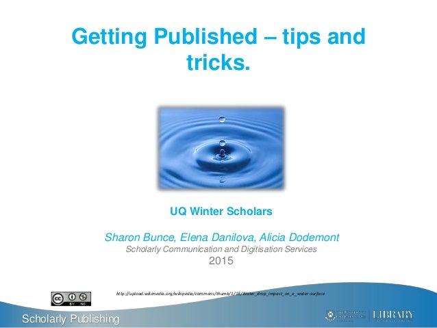 Scholarly Publishing Getting Published – tips and tricks. UQ Winter Scholars Sharon Bunce, Elena Danilova, Alicia Dodemont...