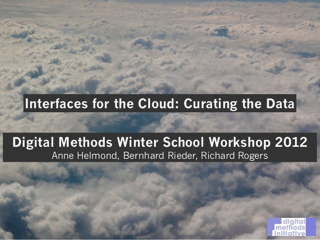 Interfaces for the Cloud: Curating the Data Digital Methods Winter School Workshop 2012 Anne Helmond, Bernhard Rieder, Ric...