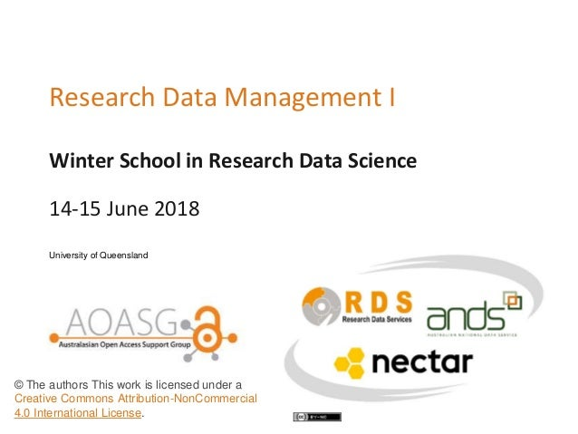 Winter School in Research Data Science Research Data Management I 14-15 June 2018 University of Queensland © The authors T...