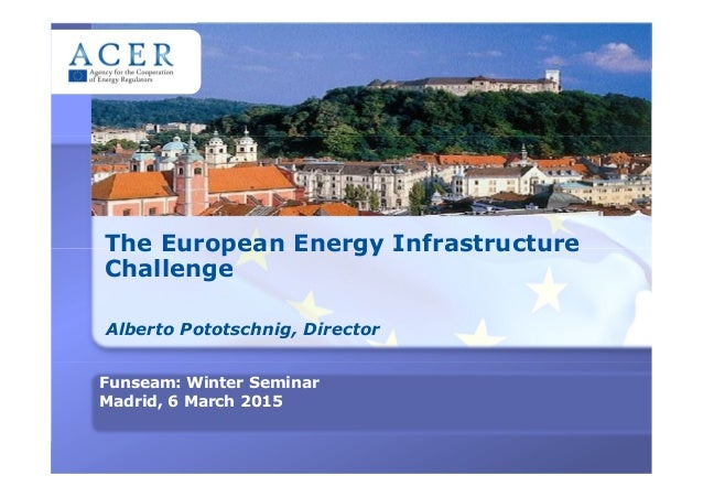 The European Energy Infrastructure Challenge Alberto Pototschnig, Director Funseam: Winter Seminar Madrid, 6 March 2015