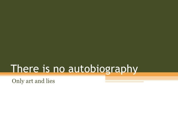 There is no autobiography Only art and lies