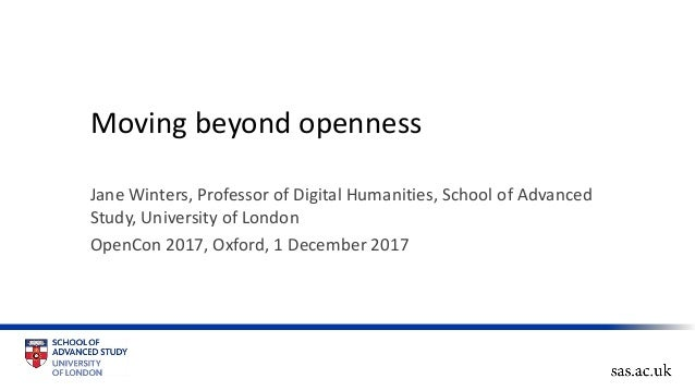 Moving beyond openness Jane Winters, Professor of Digital Humanities, School of Advanced Study, University of London OpenC...