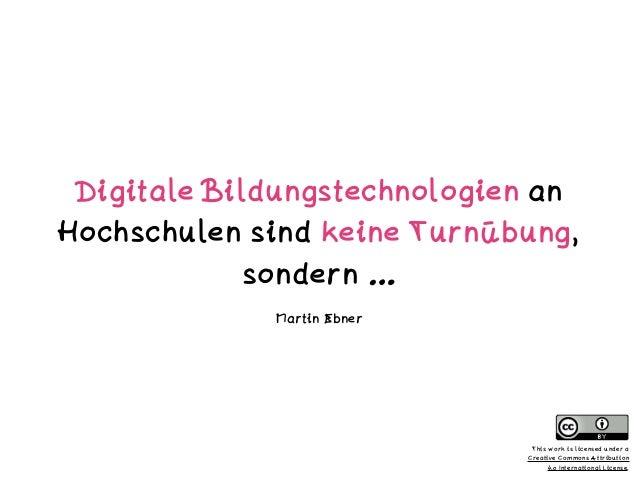 Digitale Bildungstechnologien an Hochschulen sind keine Turnübung, sondern … Martin Ebner This work is licensed under a  ...