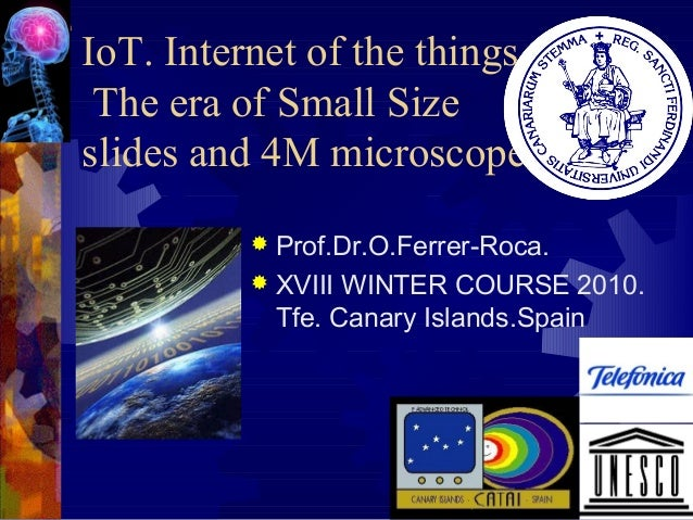 IoT. Internet of the things. The era of Small Size slides and 4M microscopes Prof.Dr.O.Ferrer-Roca.  XVIII WINTER COURSE ...