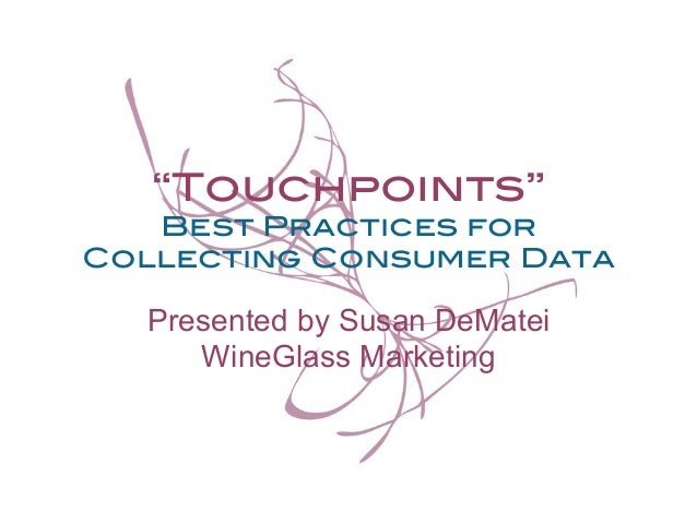 """""""Touchpoints"""" !  Best Practices for Collecting Consumer Data!  Presented by Susan DeMatei WineGlass Marketing"""